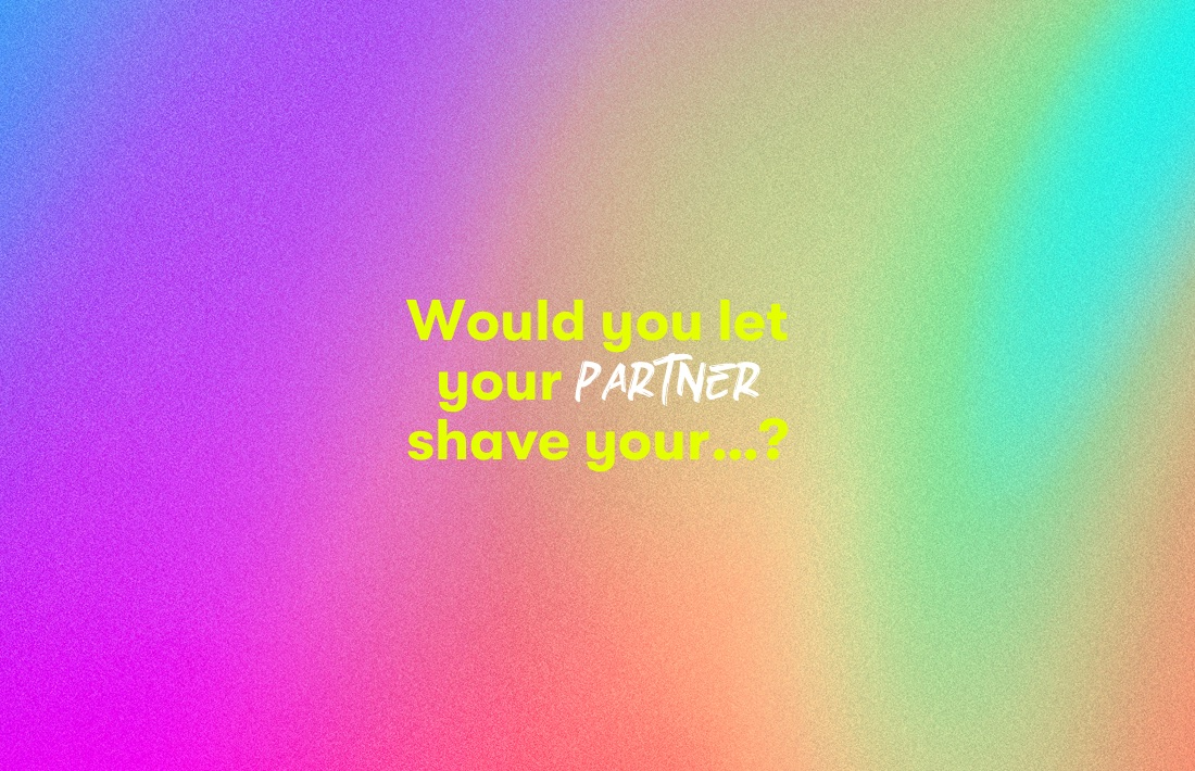 Would you let your partner shave your...